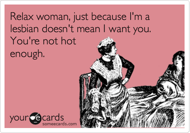 Relax Woman Just Because I M A Lesbian Doesn T Mean I Want You You Re Not Hot Enough Lesbian Funny Quotes Ecards Funny E Cards