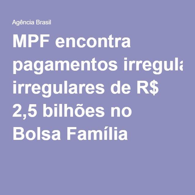 A BOLSA MALDITA, é usada para COMPRA DE VOTOS  e desvio de dinheiro público. A preocupação com os pobres é ZERO!!! MPF encontra pagamentos irregulares de R$ 2,5 bilhões no Bolsa Família