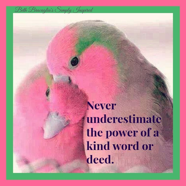 Never underestimate the power of a kind word or deed.
