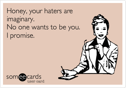 Honey Your Haters Are Imaginary No One Wants To Be You I Promise Ecards Funny Funny Quotes Humor