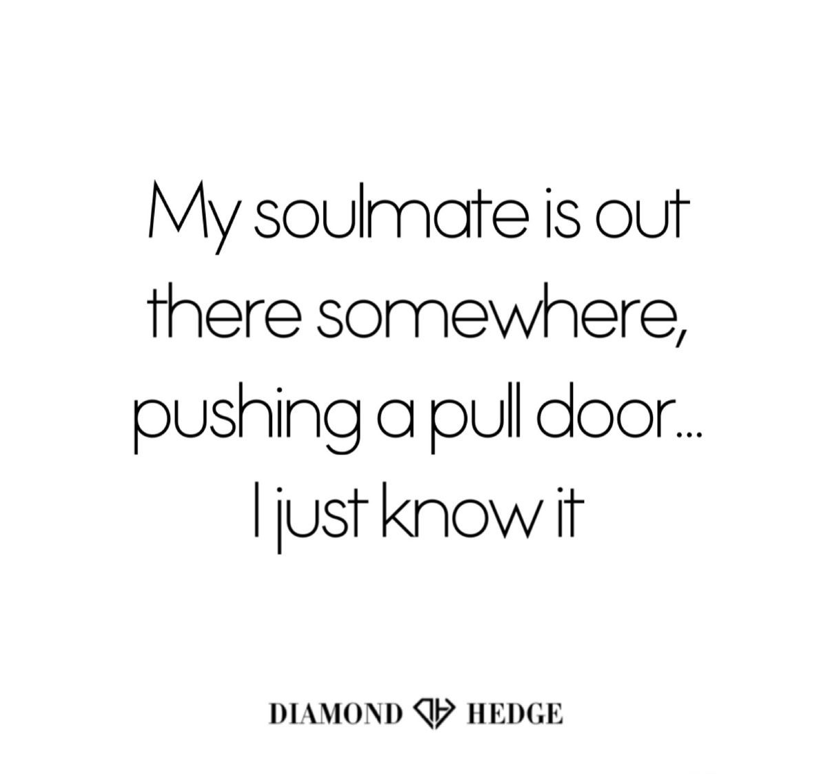 My Soulmate Is Out There Somewhere Pushing A Pull Door I Just Know It Diamondhedge Com Quotes About Real Friends Lesson Learned Quotes True Quotes