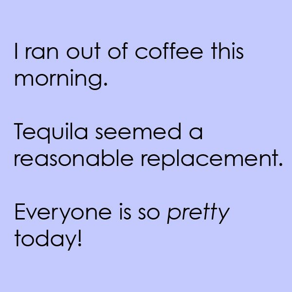 i ran out of coffee this morning tequila seemed a reasonable replacement everyone is so pretty today funny quotes funny haha funny i ran out of coffee this morning