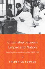 CITIZENSHIP BETWEEN EMPIRE AND NATION: REMAKING FRANCE AND FRENCH AFRICA, 1945-1960~Frederick Cooper~Princeton University Press~2014