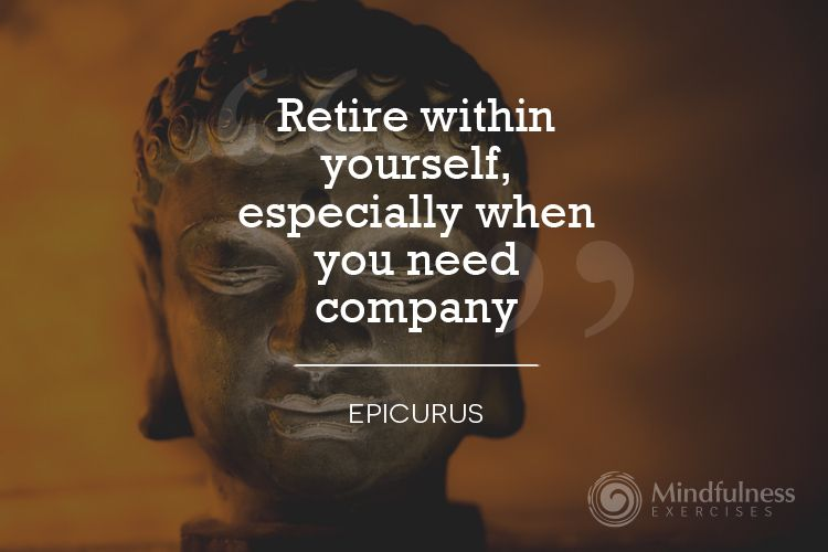 Retire within yourself, especially when you need company.   #epicurus #mindfulnessexercises #MELLC