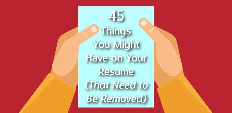 45 Things You Might Have on Your Resume (That Need to Be Removed - what should go on a resume