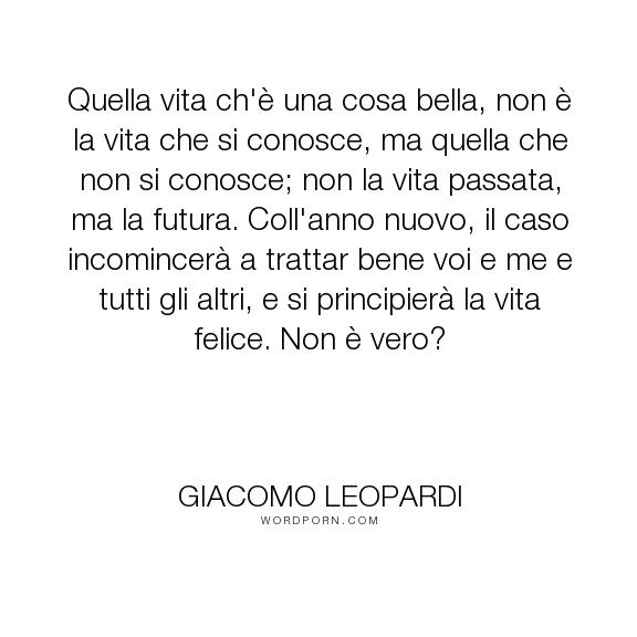 """Giacomo Leopardi - """"Quella vita ch'� una cosa bella, non � la vita che si conosce, ma quella che non..."""". inspirational-quotes, new-year"""