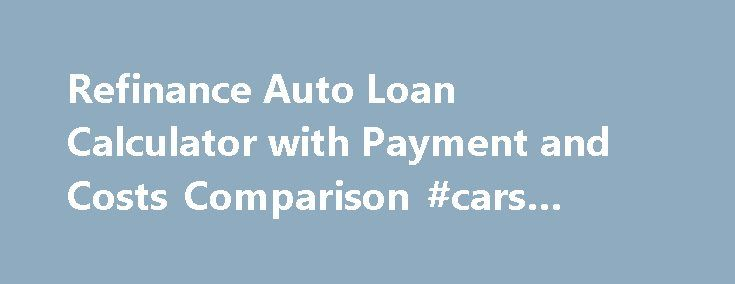 Refinance Auto Loan Calculator with Payment and Costs Comparison - auto loan calculator