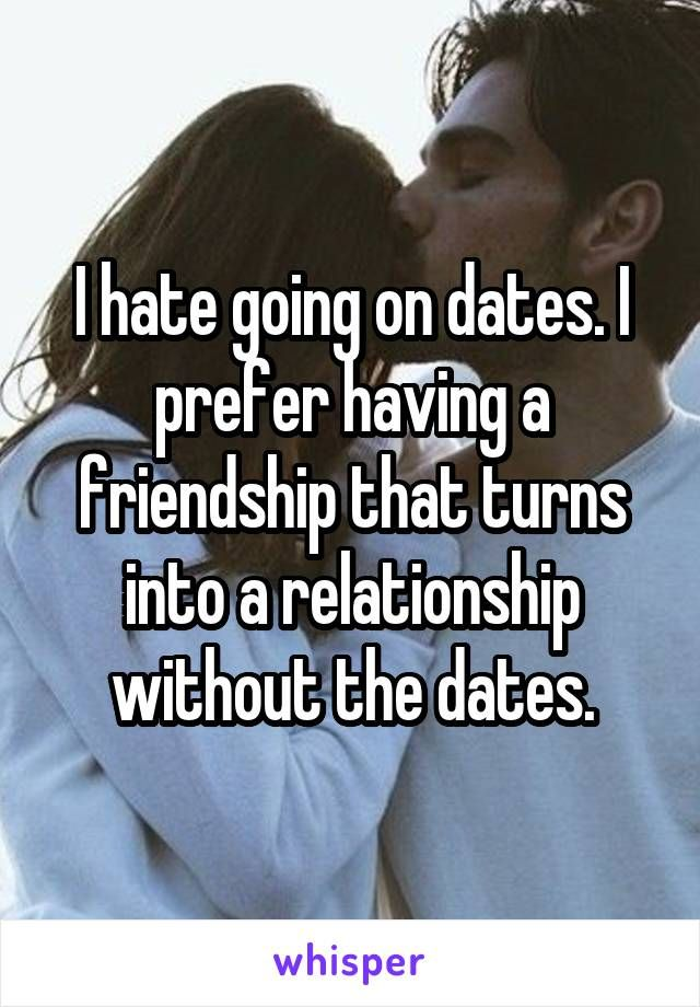 I Hate Going On Dates I Prefer Having A Friendship That Turns Into