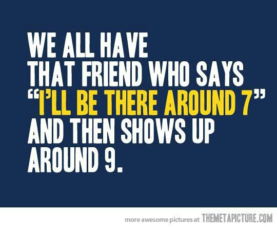 Nope, because I am that friend lol
