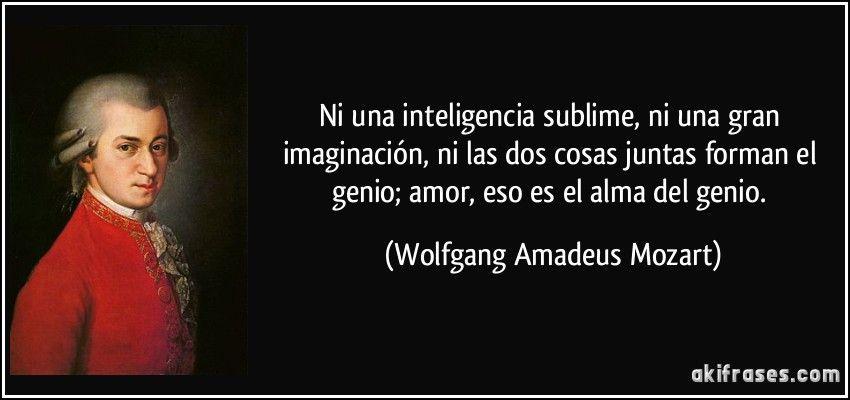 Ni una inteligencia sublime, ni una gran imaginación, ni las dos cosas juntas forman el genio; amor, eso es el alma del genio. (Wolfgang Amadeus Mozart)