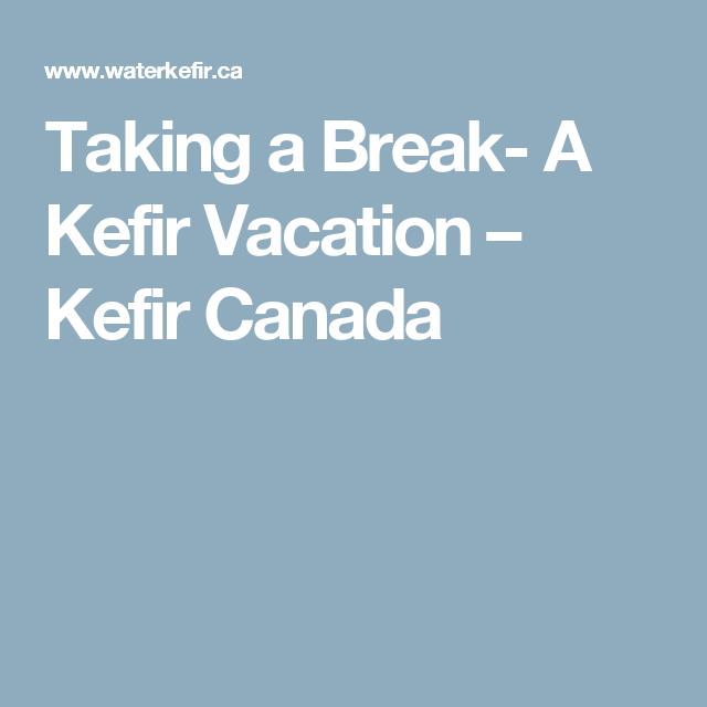 Taking a Break- A Kefir Vacation – Kefir Canada