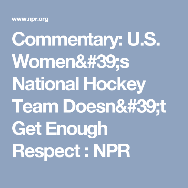 commentary u s women s national hockey team doesn t get enough  commentary u s women s national hockey team doesn t get enough respect