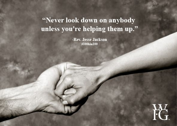 Never Look Down On Anybody Unless You Re Helping Them Up Rev Jesse Jackson Wfg 100kin100 Amazing Quotes Great Quotes Life Lesson Quotes