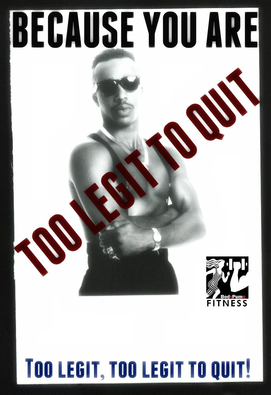 because you are too legit to quit!!