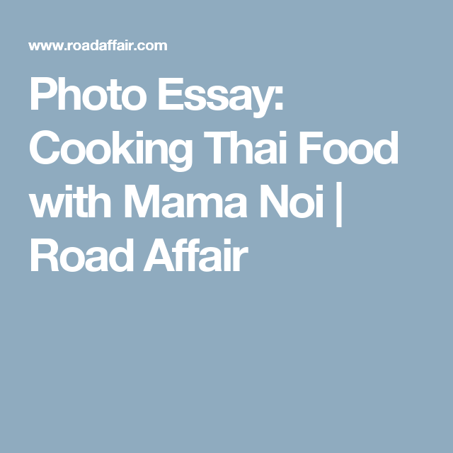 photo essay cooking thai food mama noi photo essay chiang photo essay cooking thai food mama noi