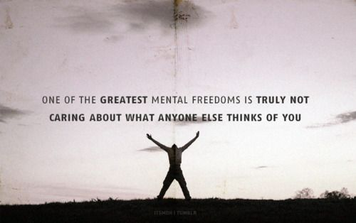 one of the greatest mental freedoms is truly caring about what anyone else thinks of you