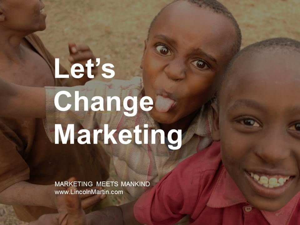 The #Marketing industry must evolve to a #SocialGood movement for it to survive another century.   Join us and let's change marketing!   MARKETING MEETS MANKIND  www.LincolnMartin.com    #Marketing #Promotion #Media #Advertising #Communications #Branding #TouchPoints #Identity #PublicRelations #AboveTheLine #BelowTheLine #MediaBuying #MediaPlanning #ContentStrategy #ContentMarketing #SocialMedia #Online #Digital #ChangeMakers #SocialChange #SocialGood #CauseMarketing #SocialImpact