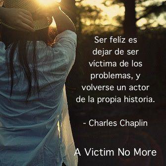 Ser feliz es dejar de ser victima de los problemas, y volverse un actor de la propia historia. ~Charles Chaplin