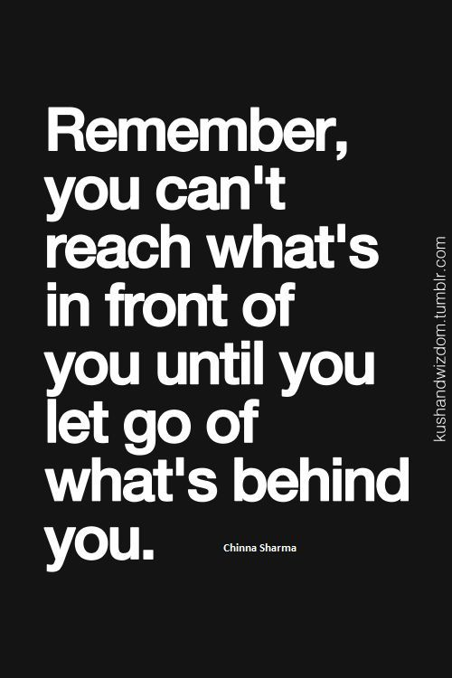 """Image result for """"Remember, you can't reach what's in front of you until you let go of what's behind you."""" ~ Chinna Sharma"""
