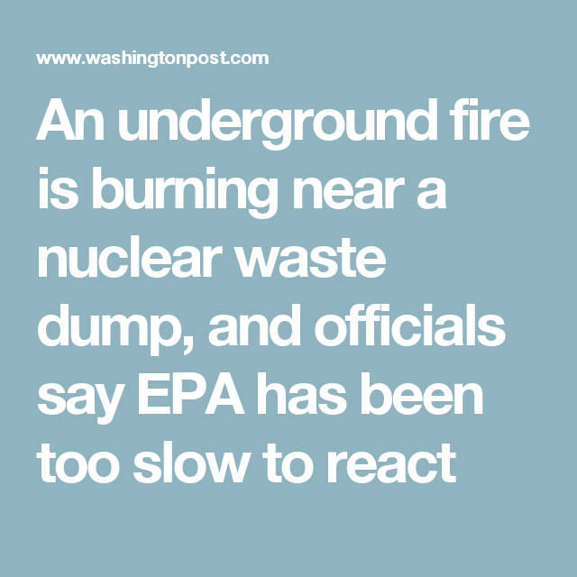 An underground fire is burning near a nuclear waste dump, and officials say EPA has been too slow to react