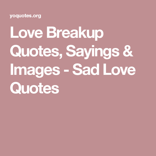 Love Breakup Quotes, Sayings & Images - Sad Love Quotes | Love ...