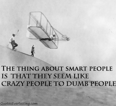 The thing about smart people is that they seem like crazy people to dumb people.