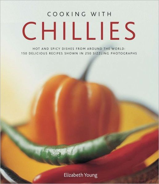 Cooking With Chillies: Hot and spicy dishes from around the world: 150 delicious recipes shown in 25