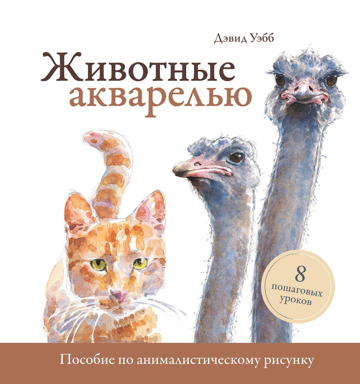 Животные в акварели. Руководство по рисованию животных. 8 пошаговых уроков - Дэвид Уэбб