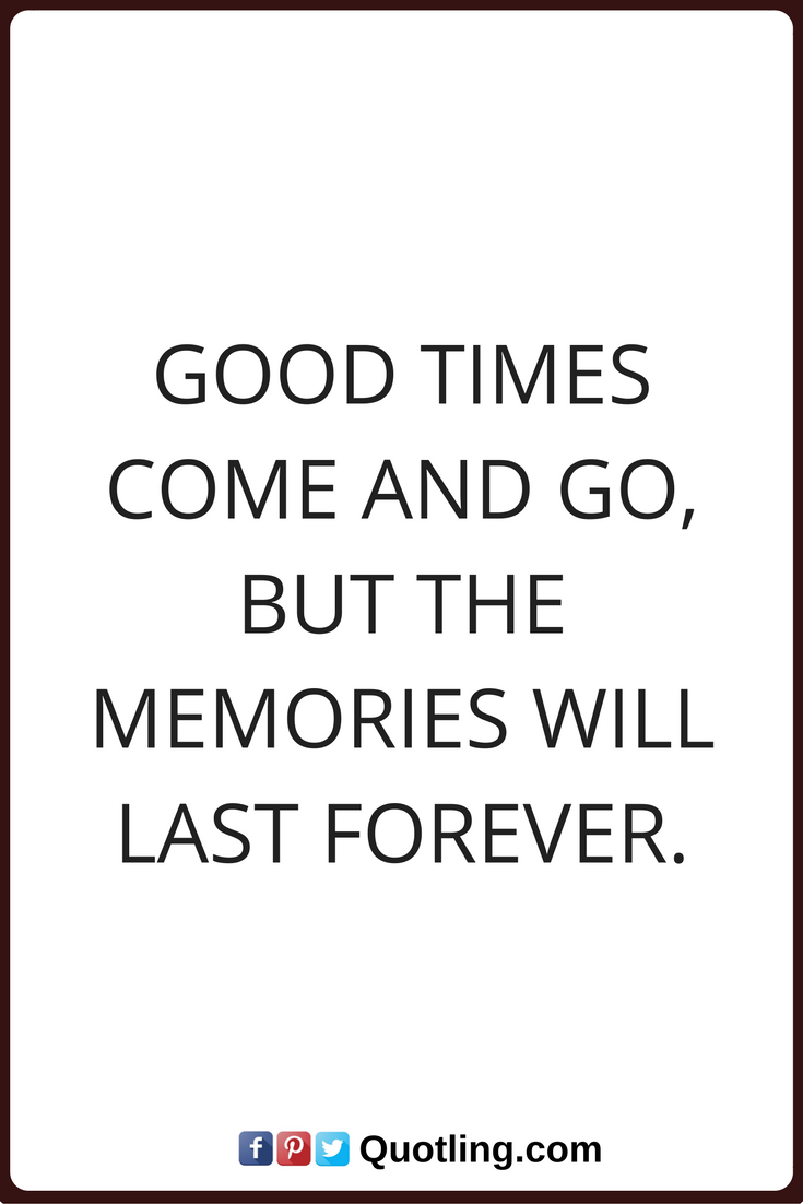 Memories Quotes Good Times Come And Go But The Memories Will Last Forever Good Times Quotes Funny Inspirational Quotes Never Give Up Quotes