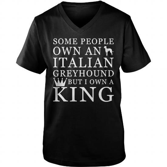 Some people own an Italian Greyhound But I own a king  V-Necks T-Shirts, Hoodies ==►► Click Image to Shopping NOW!