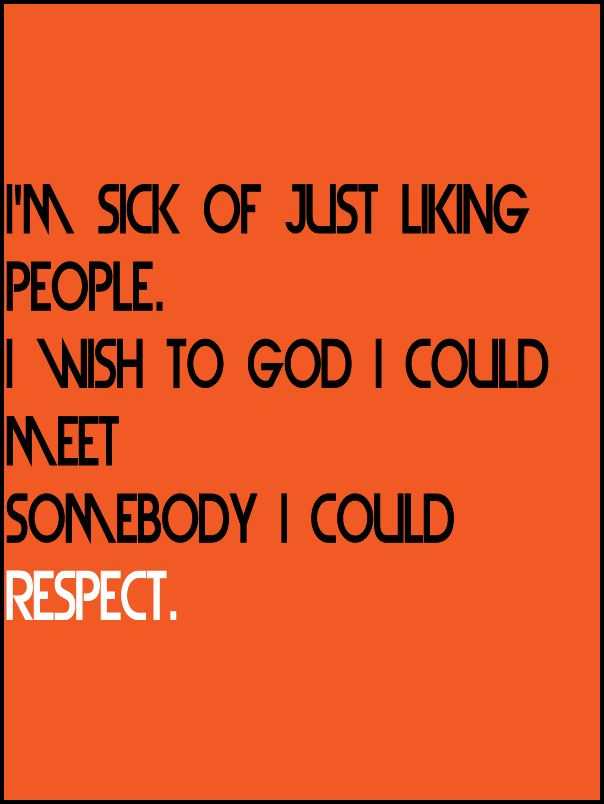 im sick of just liking people i wish to god i could meet somebody i could respect j d salinger