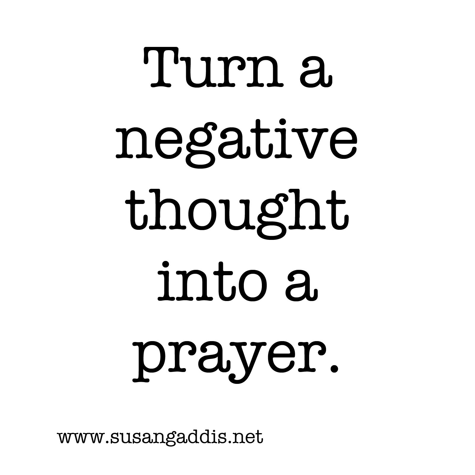 "Turning A Bad Situation Into A Good One Quotes: ""Turn A Negative Thought Into A Prayer."" -Susan Gaddis"