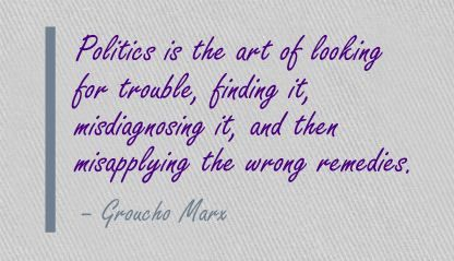 Politics is the art of looking for trouble, finding it, misdiagnosing it, and then misapplying the wrong remedies. - Groucho Marx