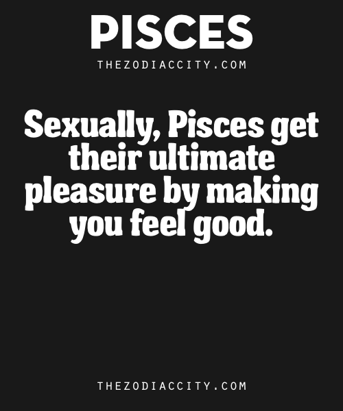 Zodiac Pisces Traits – Sexually, Pisces get their ultimate pleasure by making you feel good.