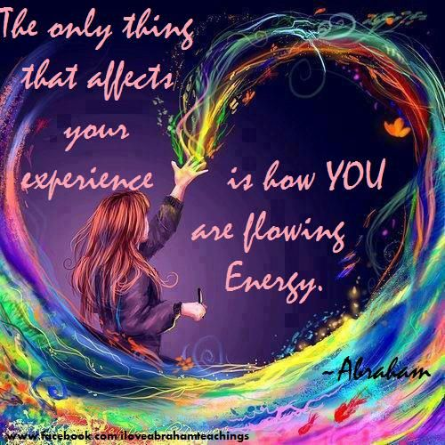 """The only thing that affects your experiences is how YOU are flowing Energy."" ~ Abraham Hicks"