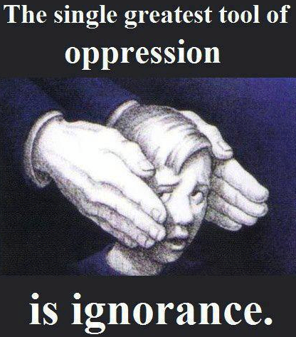 Image result for ignorance is the single greatest tool of oppression