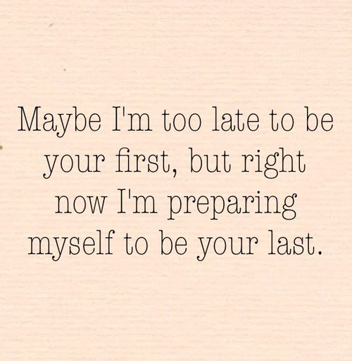 """""""Maybe I'm too late to be your first. But right now, I'm preparing myself to be your last"""""""