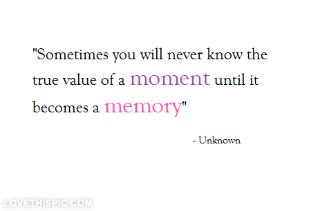 True value of a moment life quotes quotes quote life value moment quotes and sayings image quotes picture quotes memory quotes