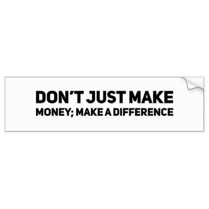 Dont just make money make a difference bumper sticker