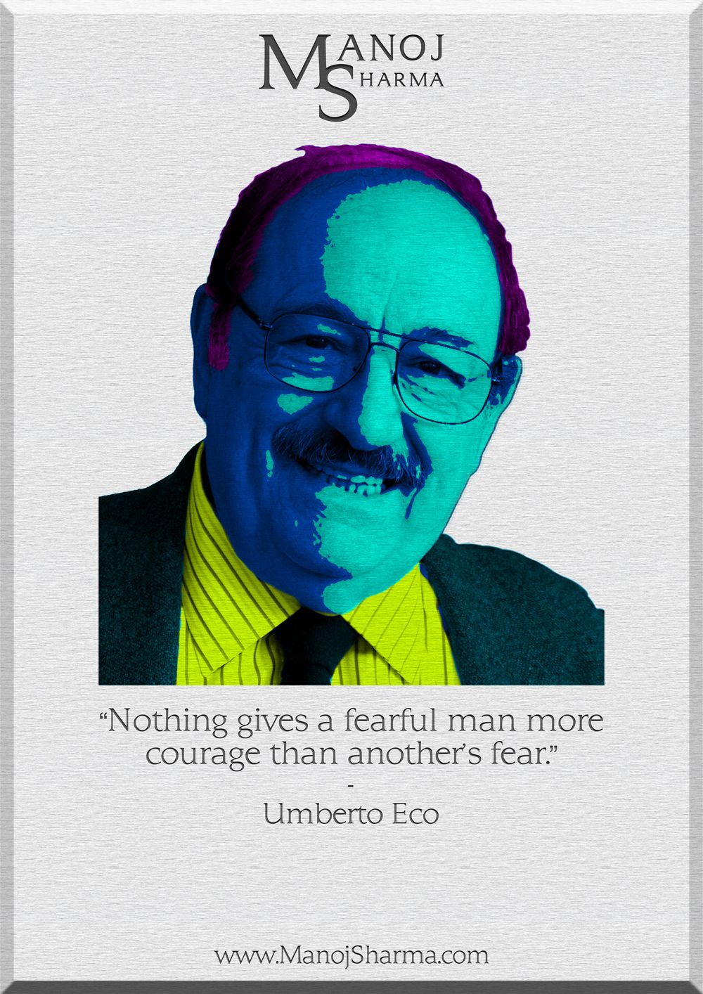 """Umberto Eco - Manoj Sharma    """"Nothing gives a fearful man more courage than another's fear."""""""