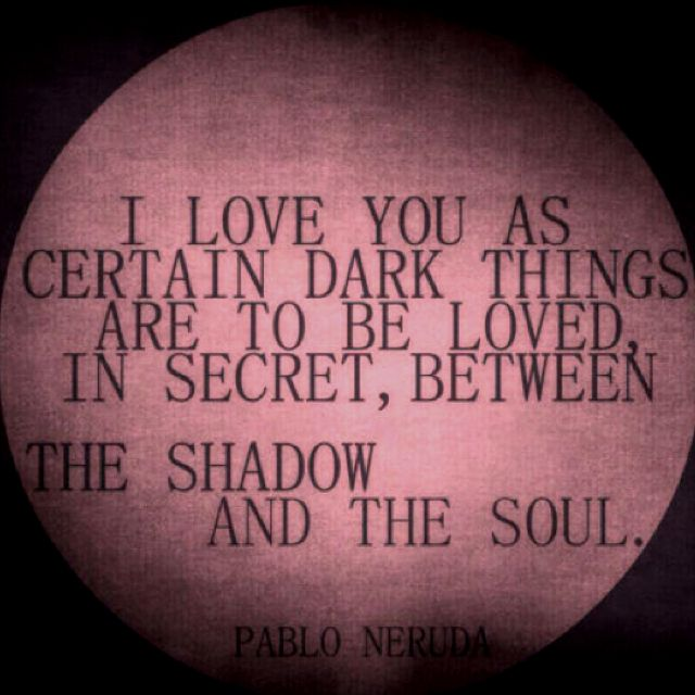 I Love You As Certain Dark Things Are To Be Loved In Secret Between The Shadow And Soul Pablo Neruda