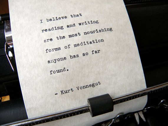 I believe that  reading and writing  are the most nourishing  forms of meditation  anyone has so far  found.  - Kurt Vonnegut    Hand-typed on