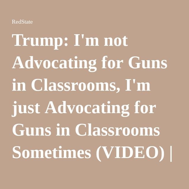 Trump: I'm not Advocating for Guns in Classrooms, I'm just Advocating for Guns in Classrooms Sometimes (VIDEO) | RedState