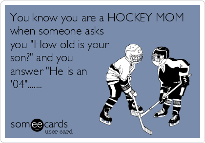 Free Sports Ecard You Know You Are A Hockey Mom When Someone Asks You How Old Is Your Son And You Answer H Hockey Mom Quote Hockey Mom Hockey Tournaments