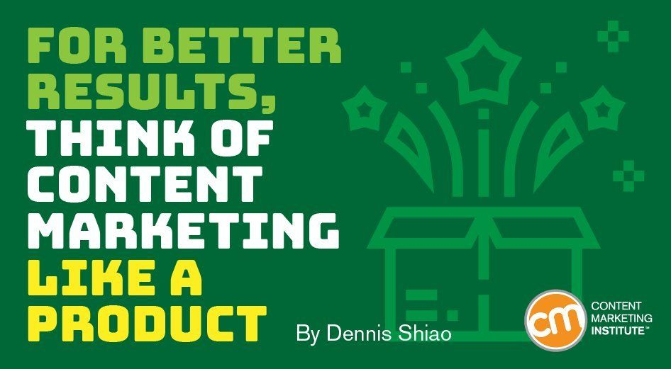 For Better Results, Think of Content Marketing Like a Product