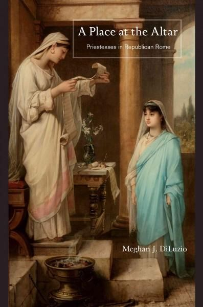 A Place at the Altar: Priestesses in Republican Rome