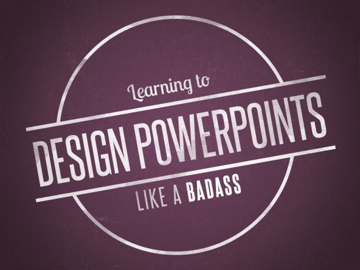 learning to design powerpoints like a badass by gina holder via