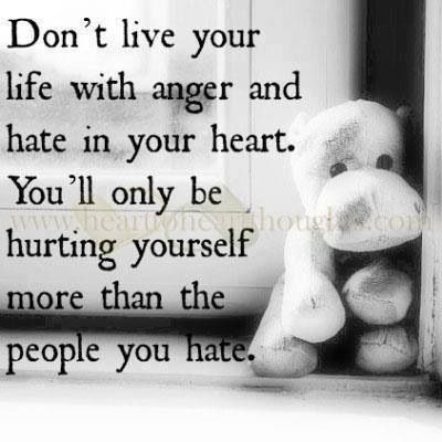Dont Live Your Life With Anger And Hate In Your Heart Youll Only