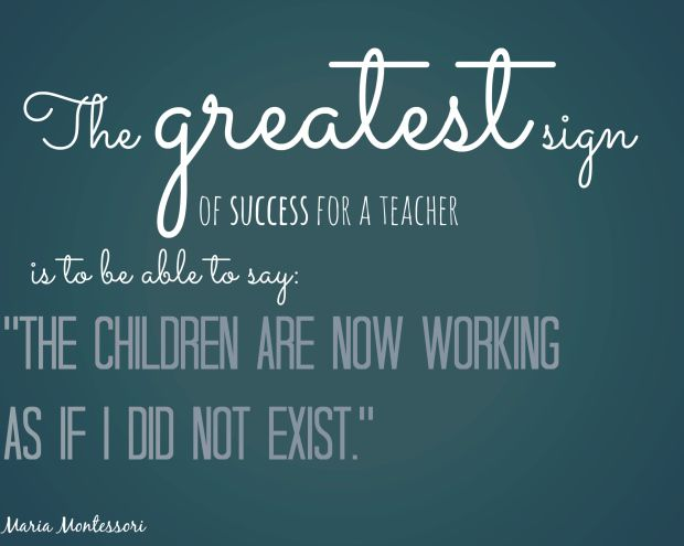 www.juf-lisanne.nl Maria Montessori quote. The greatest sign of success for a teacher is to be able to say: the children are now working as if i did not exist.