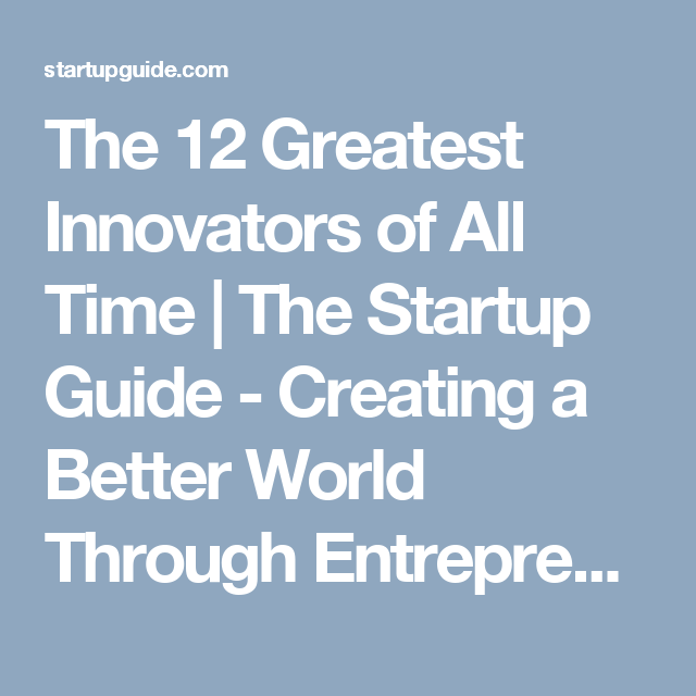 The 12 Greatest Innovators of All Time | The Startup Guide - Creating a Better World Through Entrepreneurship